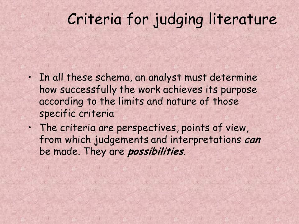 Criteria for judging literature In all these schema, an analyst must determine how successfully the work achieves its purpose according to the limits and nature of those specific criteria The criteria are perspectives, points of view, from which judgements and interpretations can be made.