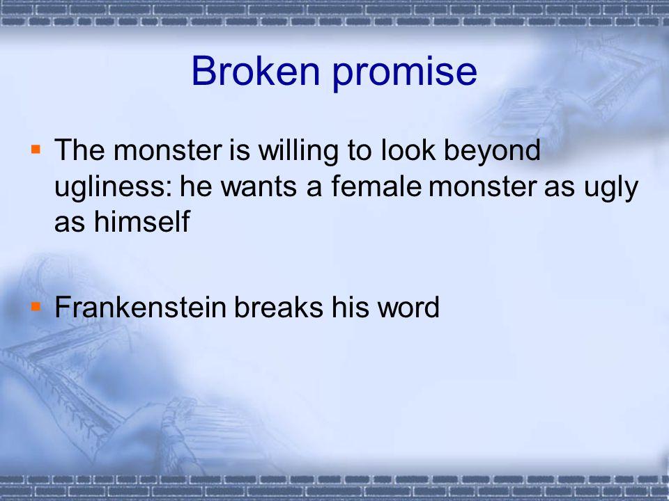 Broken promise TThe monster is willing to look beyond ugliness: he wants a female monster as ugly as himself FFrankenstein breaks his word