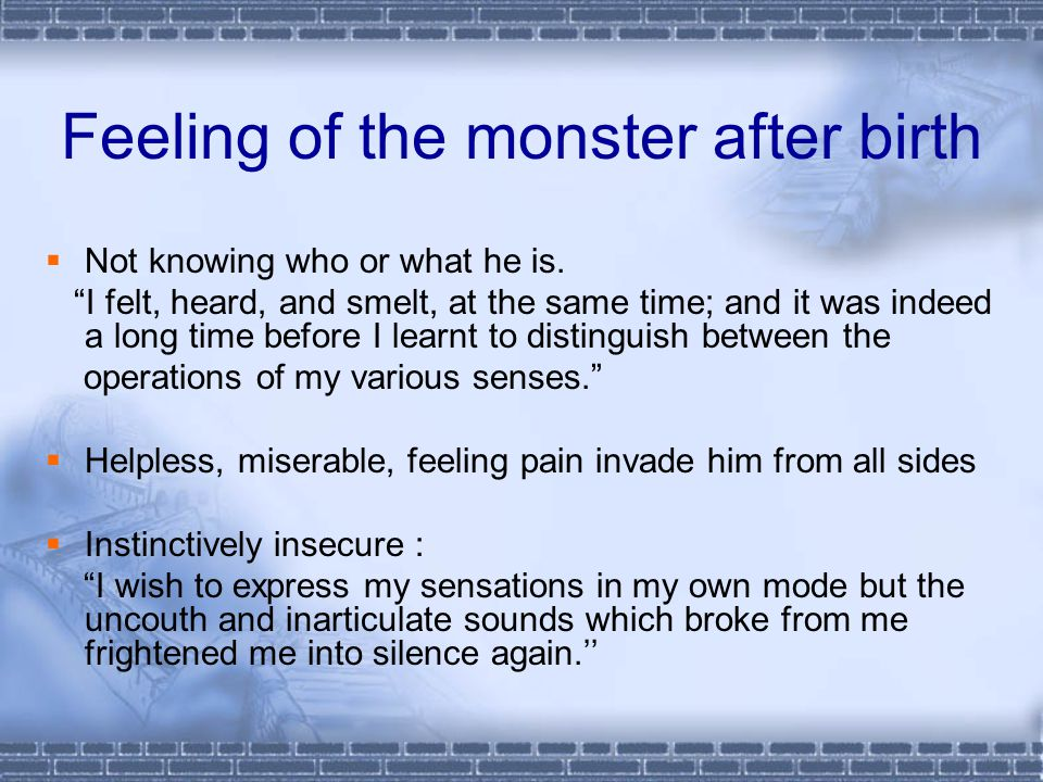 Feeling of the monster after birth  Not knowing who or what he is.