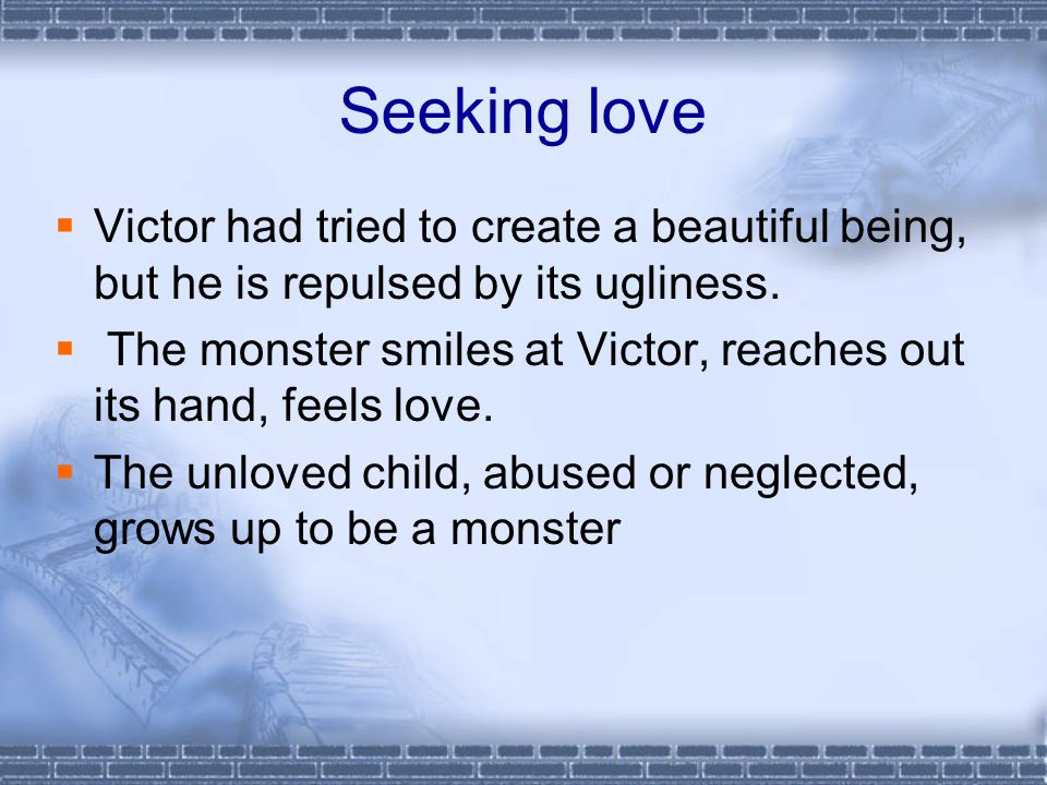Seeking love  Victor had tried to create a beautiful being, but he is repulsed by its ugliness.