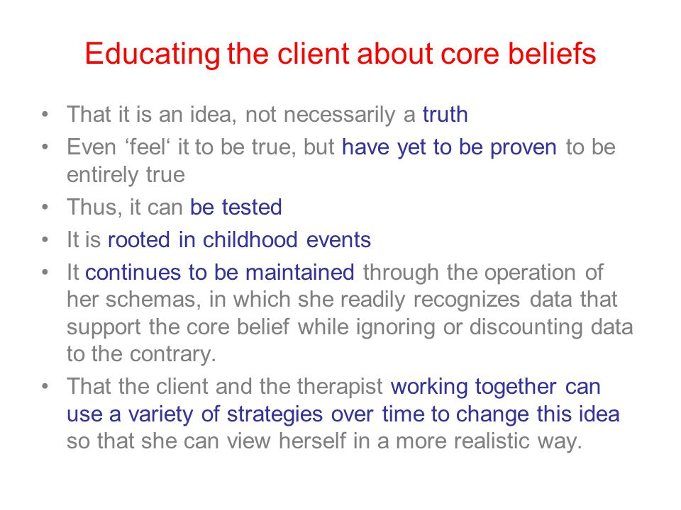 Core Belief Worksheet Two parts: 1.The top part guides the patient to identify and rate her degree if belief in the old dysfunctional belief and in the new, more adaptive belief.
