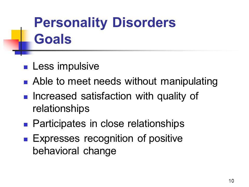 10 Personality Disorders Goals Less impulsive Able to meet needs without manipulating Increased satisfaction with quality of relationships Participate