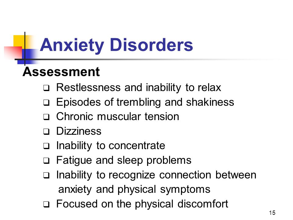 15 Anxiety Disorders Assessment  Restlessness and inability to relax  Episodes of trembling and shakiness  Chronic muscular tension  Dizziness  I