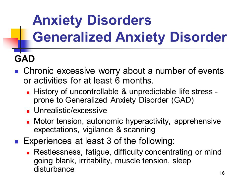 16 Anxiety Disorders Generalized Anxiety Disorder GAD Chronic excessive worry about a number of events or activities for at least 6 months. History of