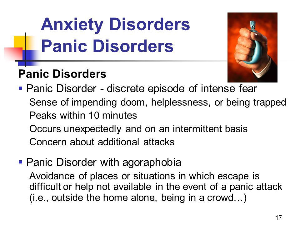 17 Anxiety Disorders Panic Disorders Panic Disorders  Panic Disorder - discrete episode of intense fear Sense of impending doom, helplessness, or bei