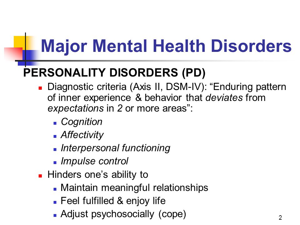 """2 Major Mental Health Disorders PERSONALITY DISORDERS (PD) Diagnostic criteria (Axis II, DSM-IV): """"Enduring pattern of inner experience & behavior tha"""