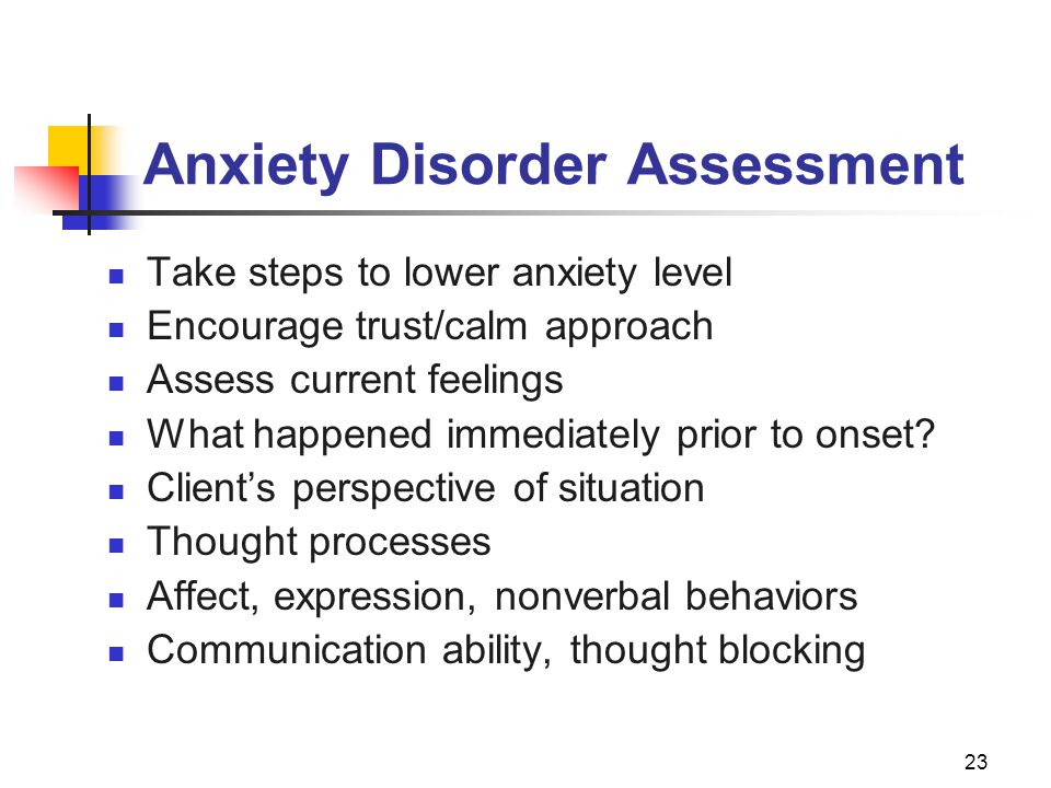23 Anxiety Disorder Assessment Take steps to lower anxiety level Encourage trust/calm approach Assess current feelings What happened immediately prior