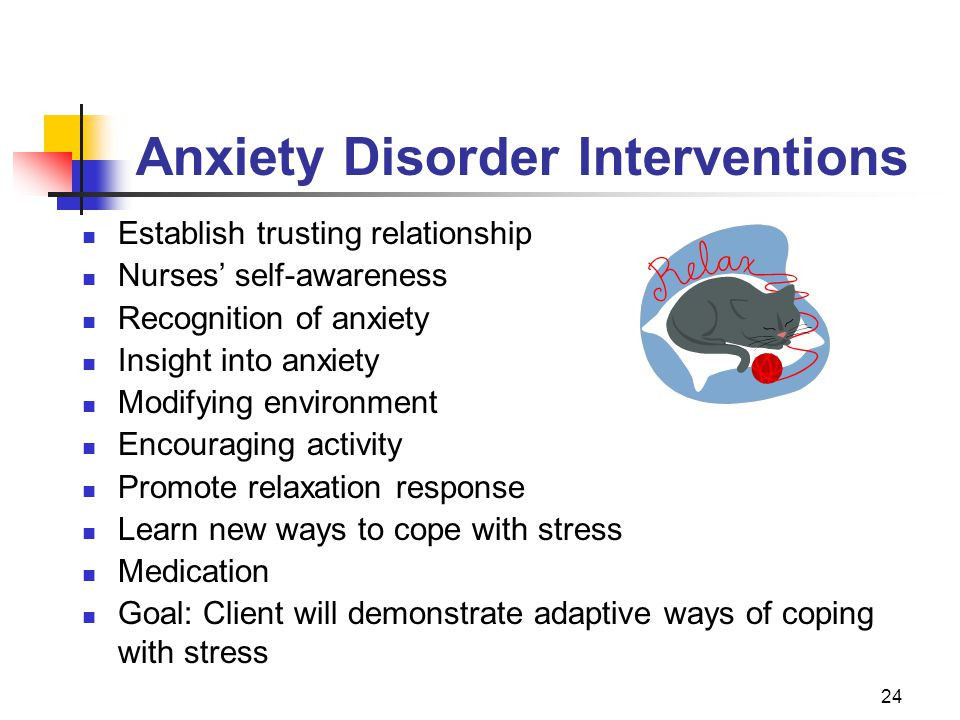 24 Anxiety Disorder Interventions Establish trusting relationship Nurses' self-awareness Recognition of anxiety Insight into anxiety Modifying environ