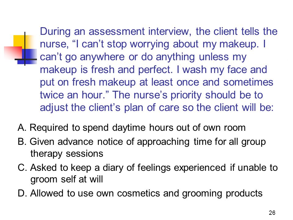 """26 During an assessment interview, the client tells the nurse, """"I can't stop worrying about my makeup. I can't go anywhere or do anything unless my ma"""