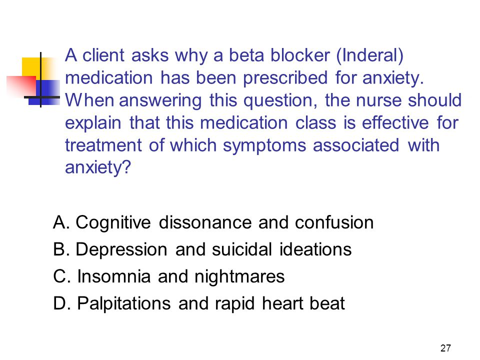 27 A client asks why a beta blocker (Inderal) medication has been prescribed for anxiety. When answering this question, the nurse should explain that