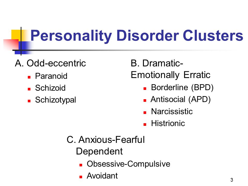3 Personality Disorder Clusters A. Odd-eccentric Paranoid Schizoid Schizotypal C. Anxious-Fearful Dependent Obsessive-Compulsive Avoidant B. Dramatic-