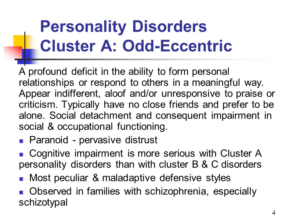 4 Personality Disorders Cluster A: Odd-Eccentric A profound deficit in the ability to form personal relationships or respond to others in a meaningful