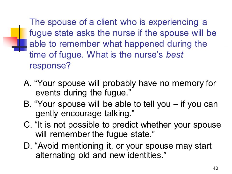 40 The spouse of a client who is experiencing a fugue state asks the nurse if the spouse will be able to remember what happened during the time of fug