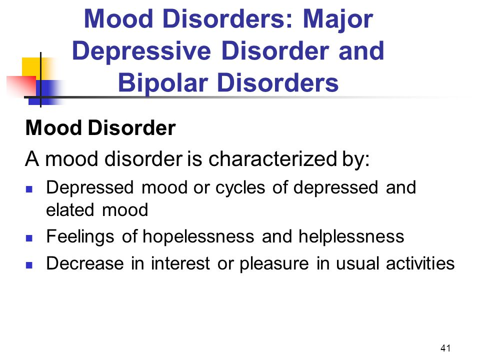 41 Mood Disorders: Major Depressive Disorder and Bipolar Disorders Mood Disorder A mood disorder is characterized by: Depressed mood or cycles of depr
