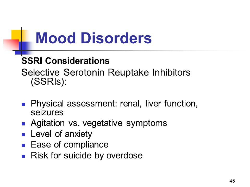 45 Mood Disorders SSRI Considerations Selective Serotonin Reuptake Inhibitors (SSRIs): Physical assessment: renal, liver function, seizures Agitation