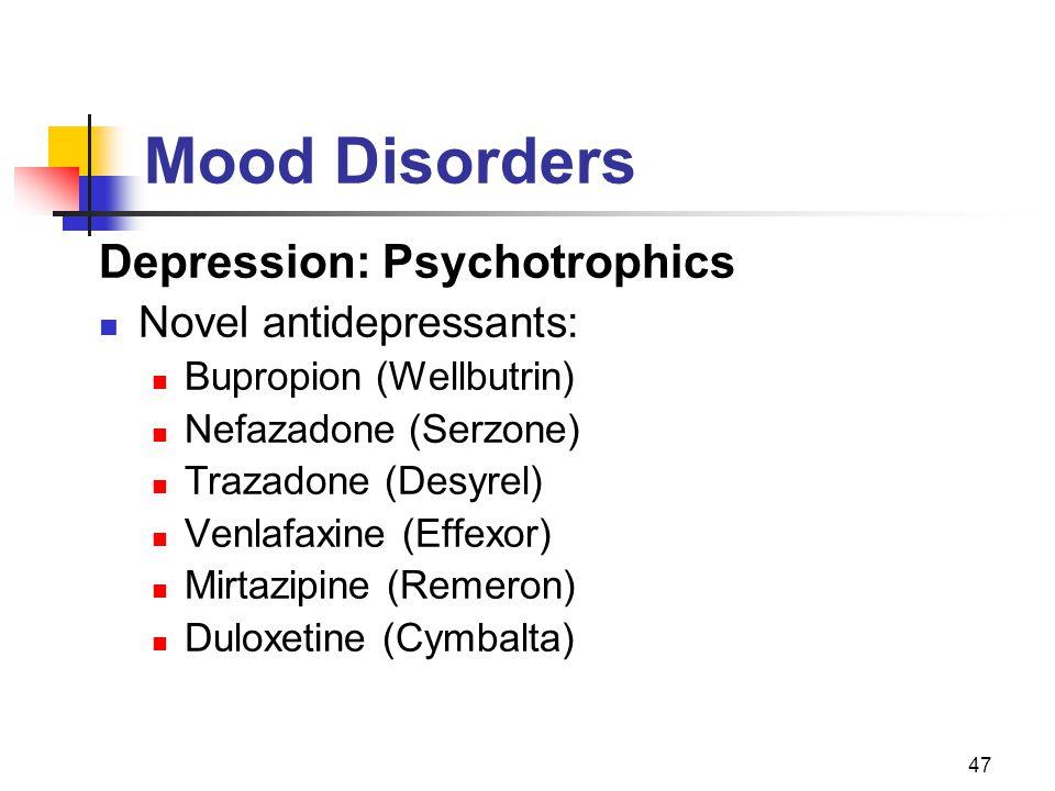 47 Mood Disorders Depression: Psychotrophics Novel antidepressants: Bupropion (Wellbutrin) Nefazadone (Serzone) Trazadone (Desyrel) Venlafaxine (Effex
