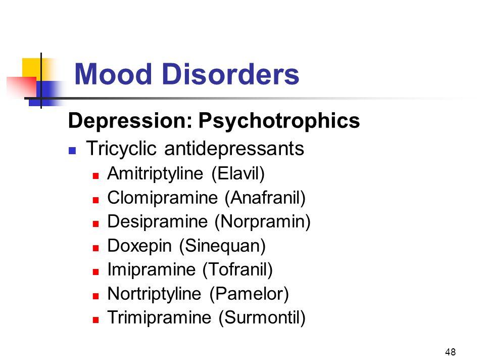 48 Mood Disorders Depression: Psychotrophics Tricyclic antidepressants Amitriptyline (Elavil) Clomipramine (Anafranil) Desipramine (Norpramin) Doxepin