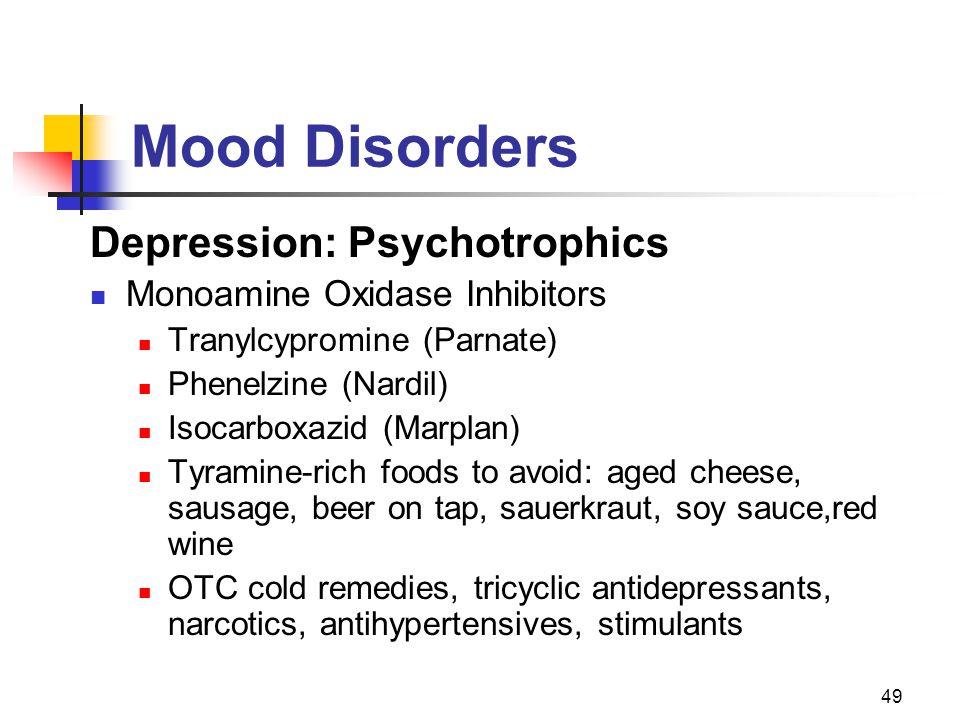 49 Mood Disorders Depression: Psychotrophics Monoamine Oxidase Inhibitors Tranylcypromine (Parnate) Phenelzine (Nardil) Isocarboxazid (Marplan) Tyrami
