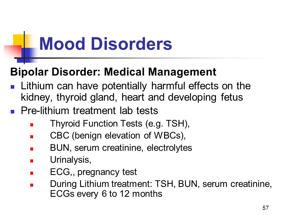 57 Mood Disorders Bipolar Disorder: Medical Management Lithium can have potentially harmful effects on the kidney, thyroid gland, heart and developing