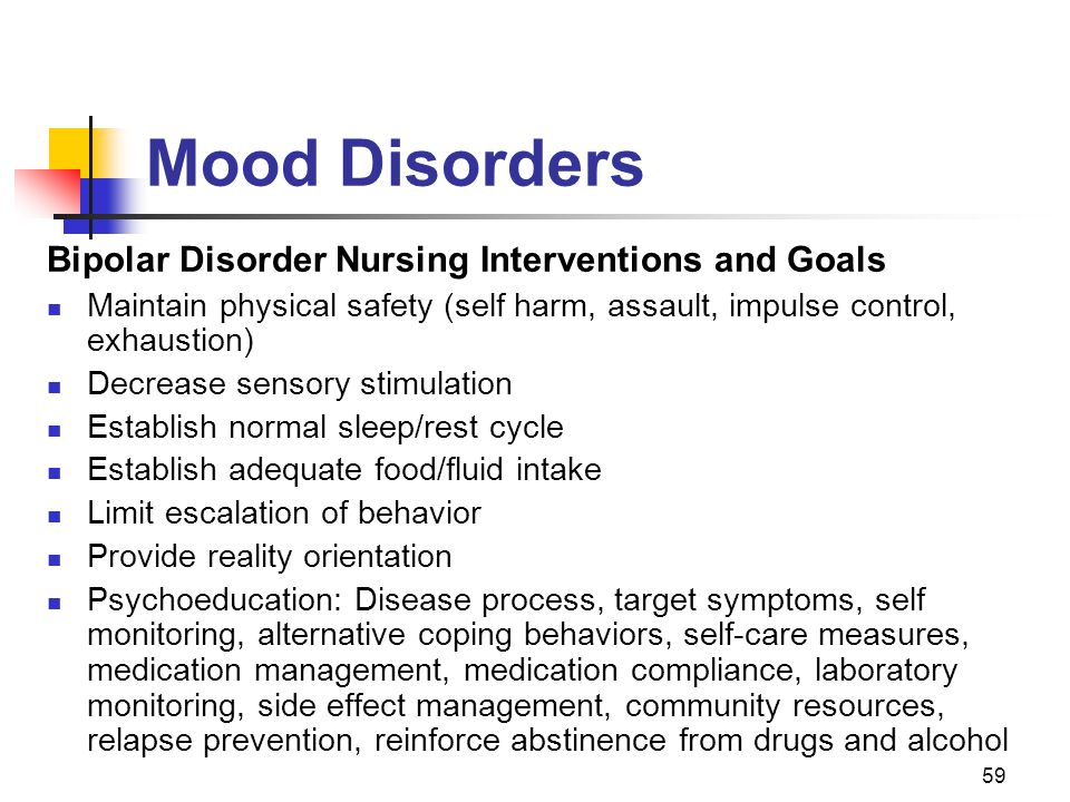59 Mood Disorders Bipolar Disorder Nursing Interventions and Goals Maintain physical safety (self harm, assault, impulse control, exhaustion) Decrease