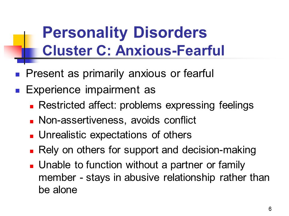 6 Personality Disorders Cluster C: Anxious-Fearful Present as primarily anxious or fearful Experience impairment as Restricted affect: problems expres