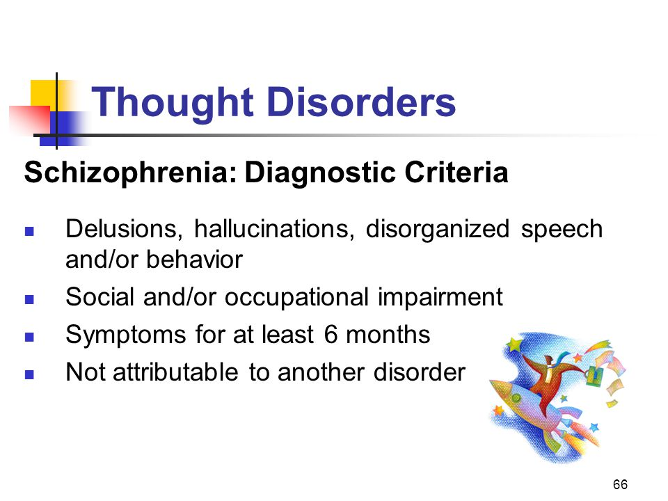 66 Thought Disorders Schizophrenia: Diagnostic Criteria Delusions, hallucinations, disorganized speech and/or behavior Social and/or occupational impa