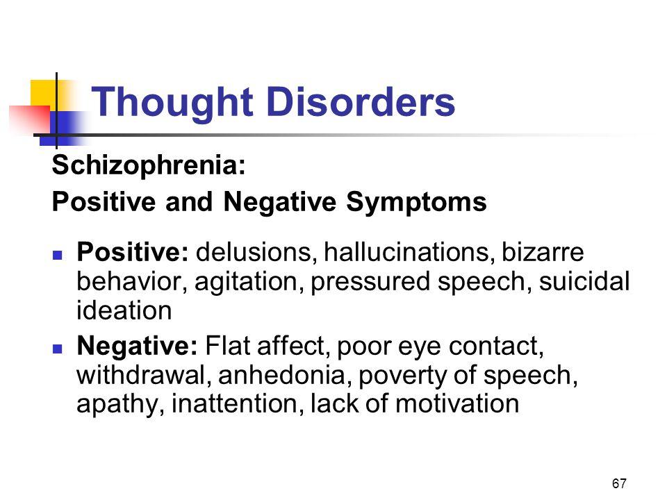 67 Thought Disorders Schizophrenia: Positive and Negative Symptoms Positive: delusions, hallucinations, bizarre behavior, agitation, pressured speech,