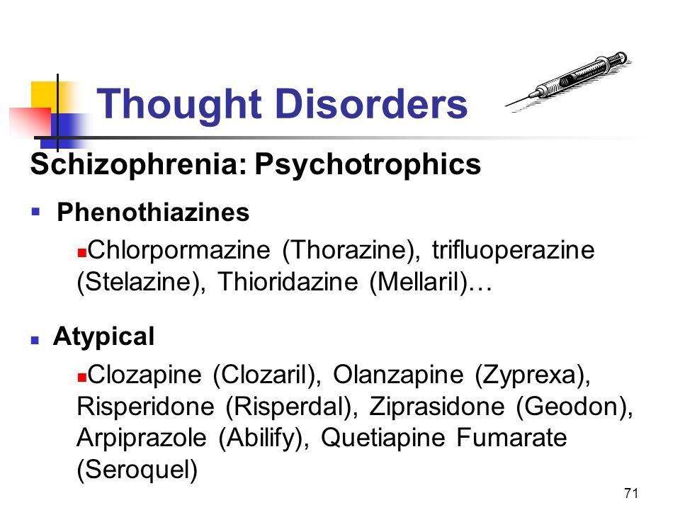 71 Thought Disorders Schizophrenia: Psychotrophics  Phenothiazines Chlorpormazine (Thorazine), trifluoperazine (Stelazine), Thioridazine (Mellaril)…