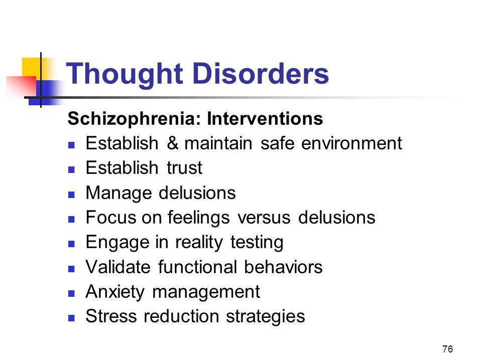 76 Thought Disorders Schizophrenia: Interventions Establish & maintain safe environment Establish trust Manage delusions Focus on feelings versus delu