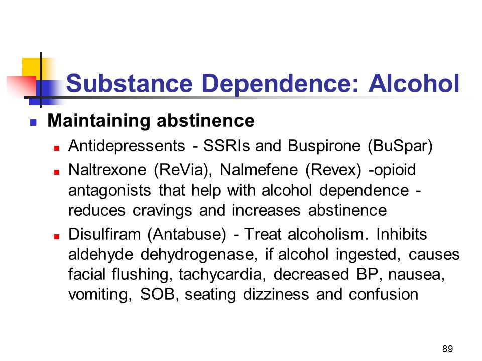 89 Substance Dependence: Alcohol Maintaining abstinence Antidepressents - SSRIs and Buspirone (BuSpar) Naltrexone (ReVia), Nalmefene (Revex) -opioid a