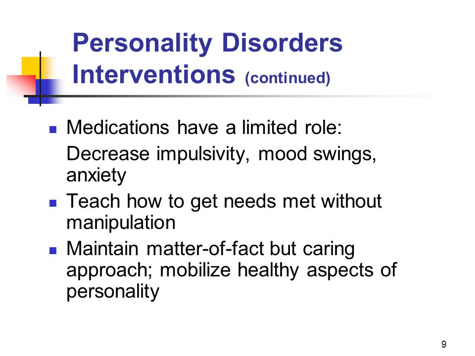 9 Personality Disorders Interventions (continued) Medications have a limited role: Decrease impulsivity, mood swings, anxiety Teach how to get needs m