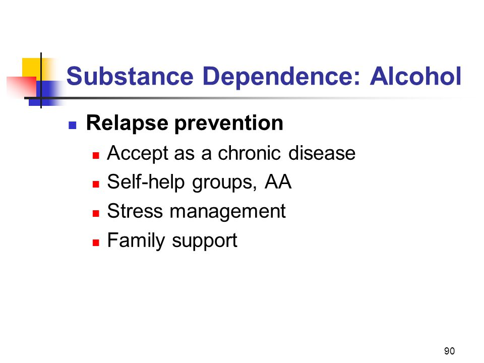 90 Substance Dependence: Alcohol Relapse prevention Accept as a chronic disease Self-help groups, AA Stress management Family support