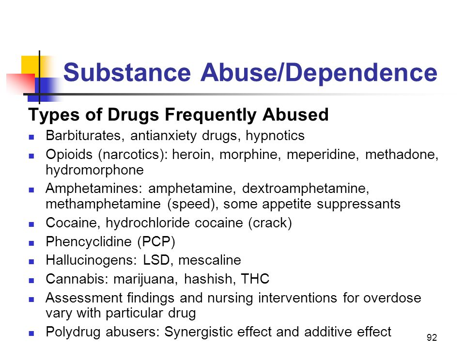 92 Substance Abuse/Dependence Types of Drugs Frequently Abused Barbiturates, antianxiety drugs, hypnotics Opioids (narcotics): heroin, morphine, meper