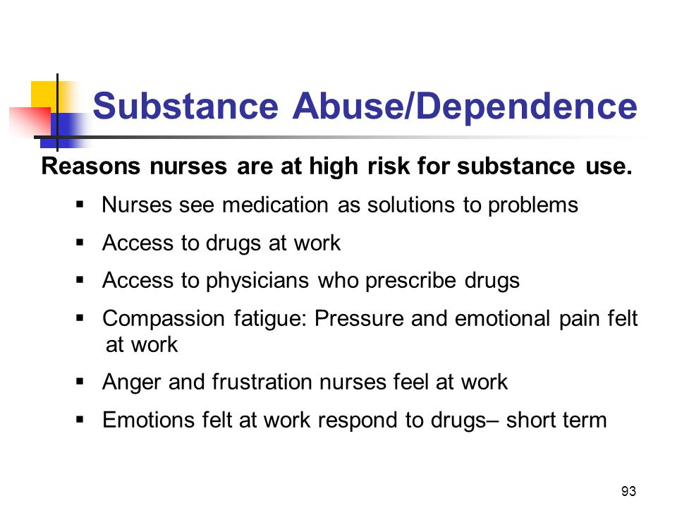 93 Substance Abuse/Dependence Reasons nurses are at high risk for substance use.  Nurses see medication as solutions to problems  Access to drugs at