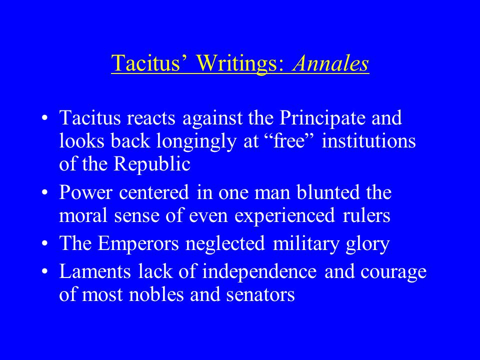 Tacitus' Writings: Annales Tacitus reacts against the Principate and looks back longingly at free institutions of the Republic Power centered in one man blunted the moral sense of even experienced rulers The Emperors neglected military glory Laments lack of independence and courage of most nobles and senators