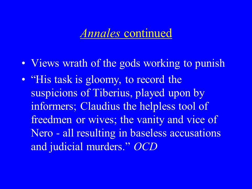 Annales continued Views wrath of the gods working to punish His task is gloomy, to record the suspicions of Tiberius, played upon by informers; Claudius the helpless tool of freedmen or wives; the vanity and vice of Nero - all resulting in baseless accusations and judicial murders. OCD