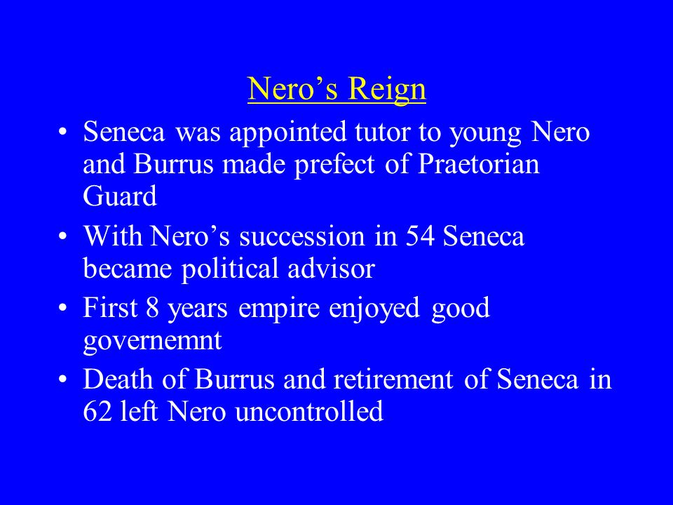 Nero's Reign Seneca was appointed tutor to young Nero and Burrus made prefect of Praetorian Guard With Nero's succession in 54 Seneca became political advisor First 8 years empire enjoyed good governemnt Death of Burrus and retirement of Seneca in 62 left Nero uncontrolled