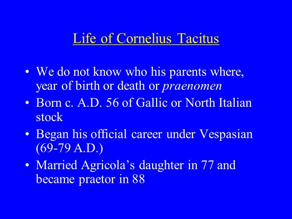 Life of Cornelius Tacitus We do not know who his parents where, year of birth or death or praenomen Born c.