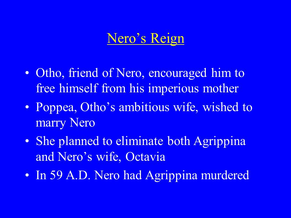 Nero's Reign Otho, friend of Nero, encouraged him to free himself from his imperious mother Poppea, Otho's ambitious wife, wished to marry Nero She planned to eliminate both Agrippina and Nero's wife, Octavia In 59 A.D.
