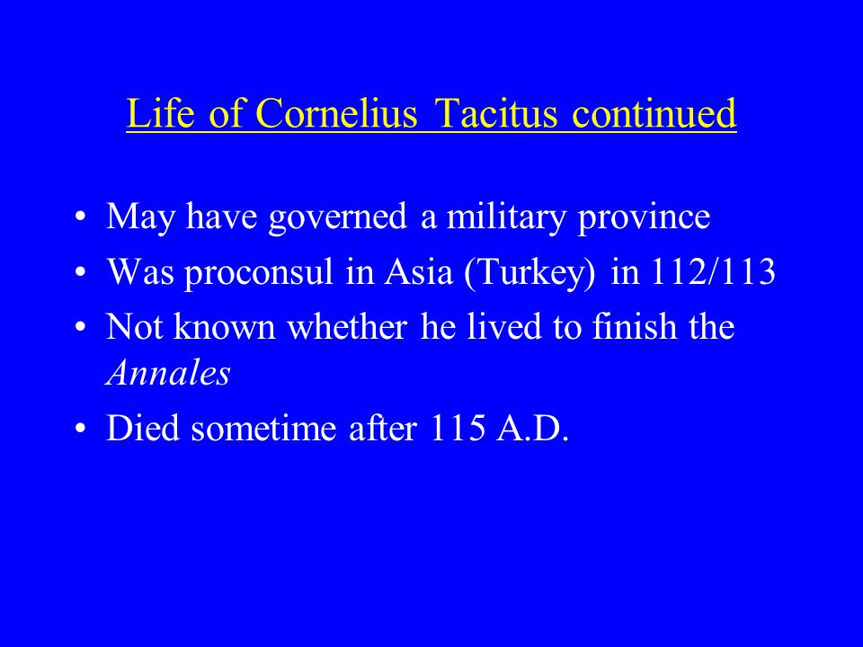 Life of Cornelius Tacitus continued May have governed a military province Was proconsul in Asia (Turkey) in 112/113 Not known whether he lived to finish the Annales Died sometime after 115 A.D.
