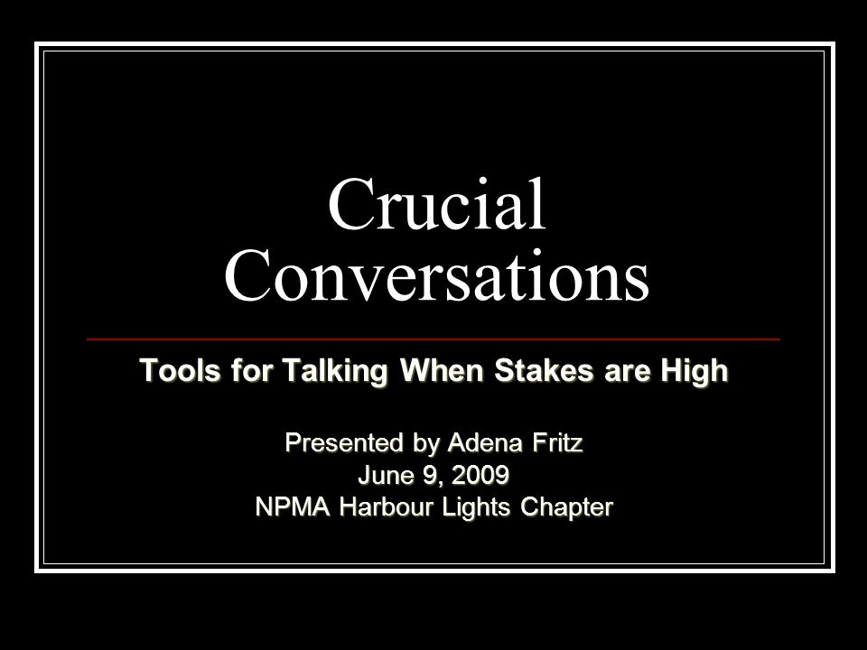 Crucial Conversations Tools for Talking When Stakes are High Presented by Adena Fritz June 9, 2009 NPMA Harbour Lights Chapter