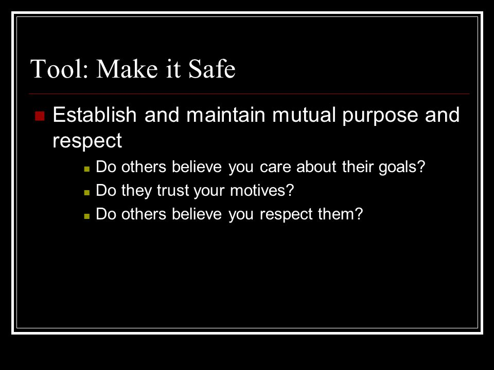 Tool: Make it Safe Establish and maintain mutual purpose and respect Do others believe you care about their goals? Do they trust your motives? Do othe