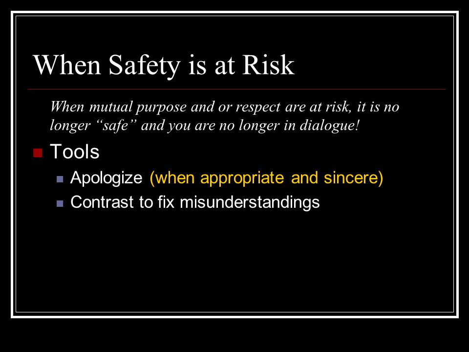 """When Safety is at Risk When mutual purpose and or respect are at risk, it is no longer """"safe"""" and you are no longer in dialogue! Tools Apologize (when"""