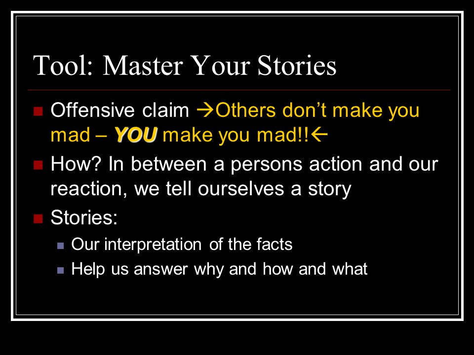 Tool: Master Your Stories YOU Offensive claim  Others don't make you mad – YOU make you mad!!  How? In between a persons action and our reaction, we