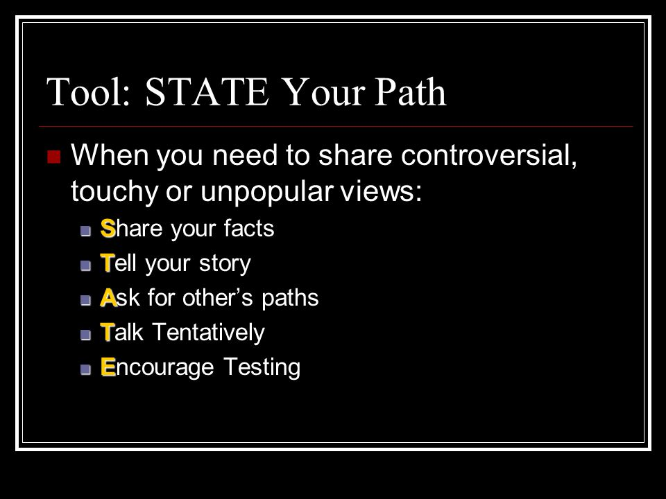 Tool: STATE Your Path When you need to share controversial, touchy or unpopular views: S Share your facts T Tell your story A Ask for other's paths T