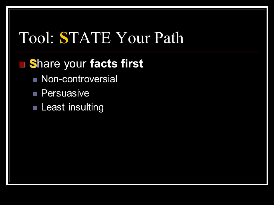 Tool: STATE Your Path S Share your facts first Non-controversial Persuasive Least insulting