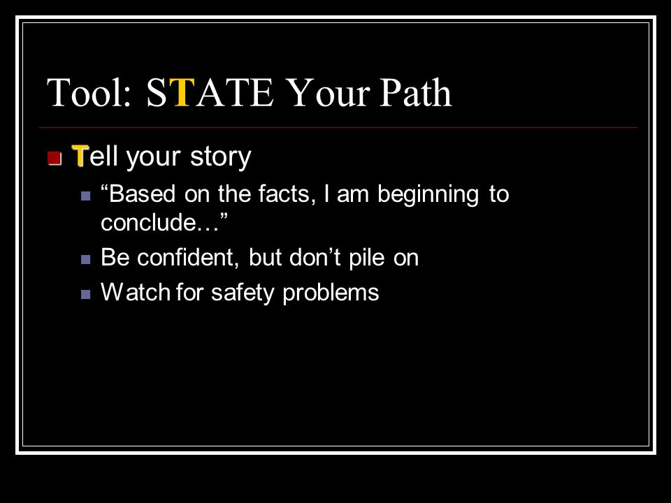 """Tool: STATE Your Path T Tell your story """"Based on the facts, I am beginning to conclude…"""" Be confident, but don't pile on Watch for safety problems"""