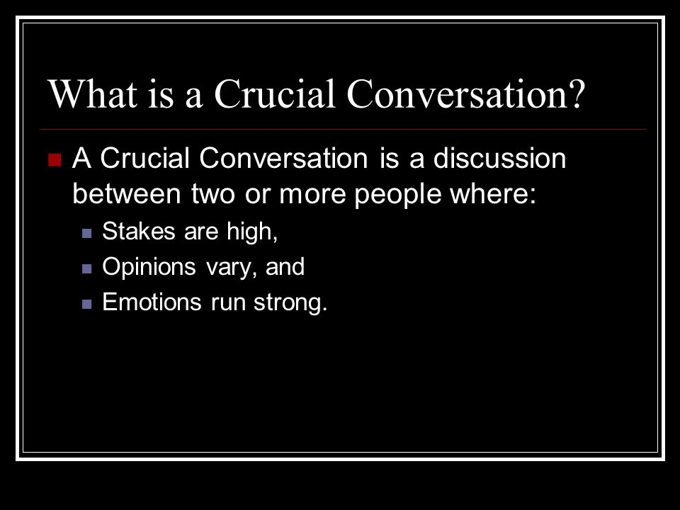 What is a Crucial Conversation? A Crucial Conversation is a discussion between two or more people where: Stakes are high, Opinions vary, and Emotions