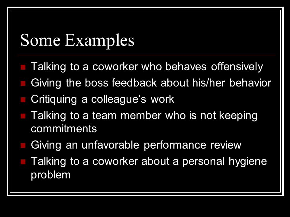 Some Examples Talking to a coworker who behaves offensively Giving the boss feedback about his/her behavior Critiquing a colleague's work Talking to a