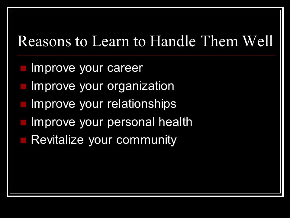 Reasons to Learn to Handle Them Well Improve your career Improve your organization Improve your relationships Improve your personal health Revitalize